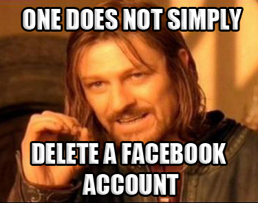 one does not simply delete a facebook account