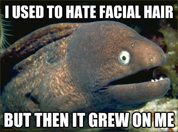 Bad Joke Eel 001 facial hair grew on me