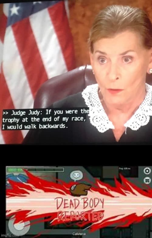Among Us Dead Body Reported Meme Judge Judy If You Were The Trophy At The End Of My Race I Would Walk Backwards Comics And Memes